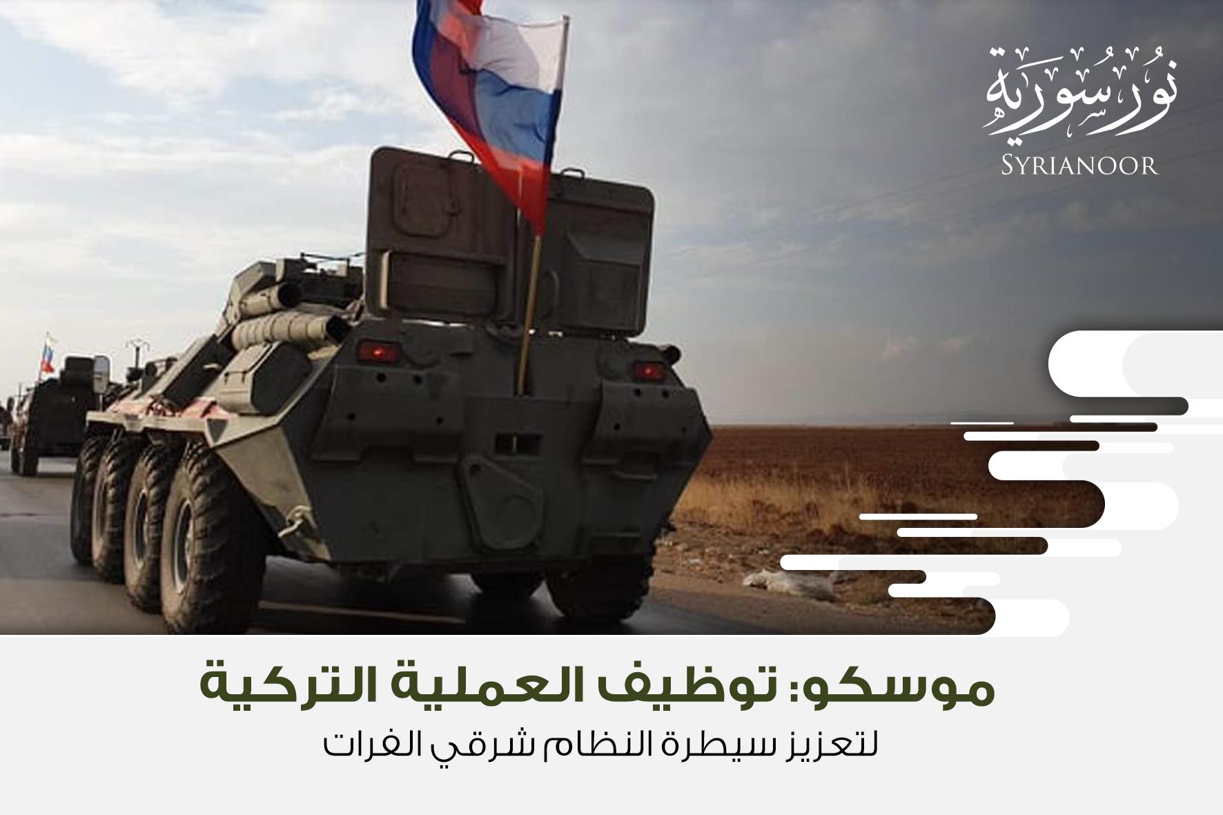 موسكو: توظيف العملية التركية لتعزيز سيطرة النظام شرقي الفرات